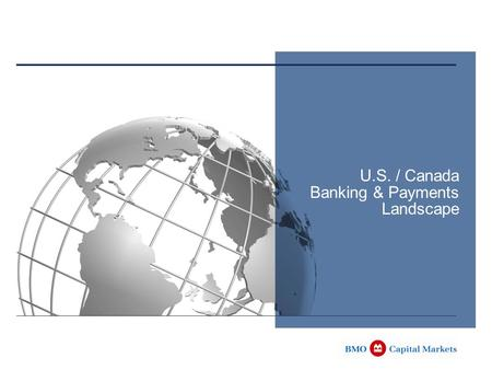 U.S. / Canada Banking & Payments Landscape. 1 Following Topics Overview of US and Canadian Banking and Clearing systems Differences / Similarities by.