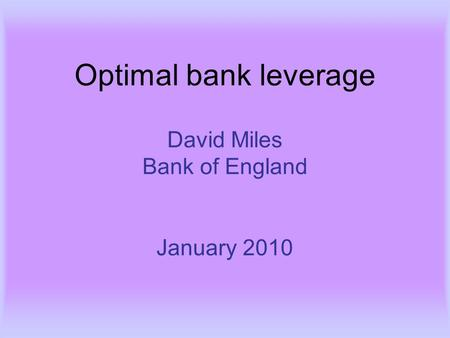Optimal bank leverage David Miles Bank of England January 2010.