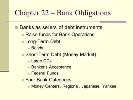 Chapter 22 – Bank Obligations Banks as sellers of debt instruments Raise funds for Bank Operations Long-Term Debt Bonds Short-Term Debt (Money Market)