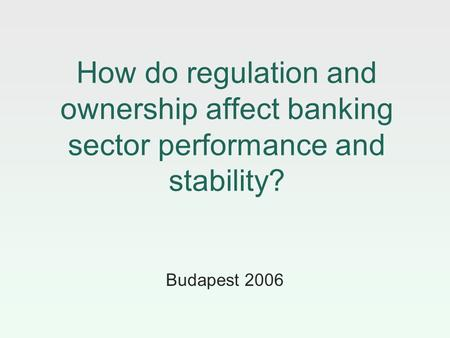 How do regulation and ownership affect banking sector performance and stability? Budapest 2006.