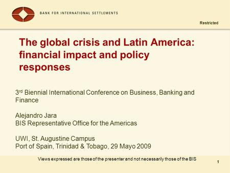 Restricted 1 The global crisis and Latin America: financial impact and policy responses 1 Views expressed are those of the presenter and not necessarily.