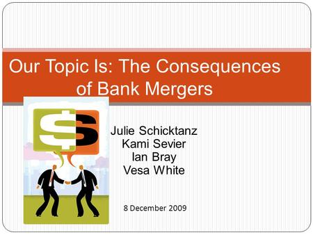 Julie Schicktanz Kami Sevier Ian Bray Vesa White Our Topic Is: The Consequences of Bank Mergers 8 December 2009.