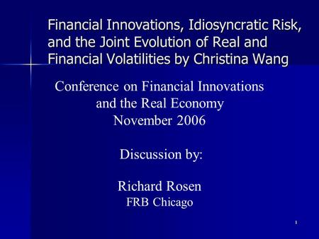 1 Financial Innovations, Idiosyncratic Risk, and the Joint Evolution of Real and Financial Volatilities by Christina Wang Conference on Financial Innovations.