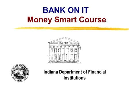 Copyright, 1996 © Dale Carnegie & Associates, Inc. BANK ON IT Money Smart Course Indiana Department of Financial Institutions.