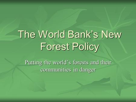 The World Banks New Forest Policy Putting the worlds forests and their communities in danger.