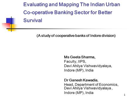 1 Evaluating and Mapping The Indian Urban Co-operative Banking Sector for Better Survival Ms Geeta Sharma, Faculty, IIPS, Devi Ahilya Vishwavidyalaya,