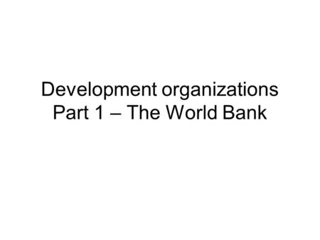 Development organizations Part 1 – The World Bank.