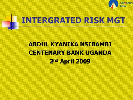 INTERGRATED RISK MGT ABDUL KYANIKA NSIBAMBI CENTENARY BANK UGANDA 2 nd April 2009.