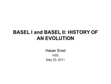 BASEL I and BASEL II: HISTORY OF AN EVOLUTION Hasan Ersel HSE May 23, 2011.