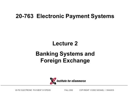 20-763 ELECTRONIC PAYMENT SYSTEMS FALL 2002COPYRIGHT © 2002 MICHAEL I. SHAMOS 20-763 Electronic Payment Systems Lecture 2 Banking Systems and Foreign.