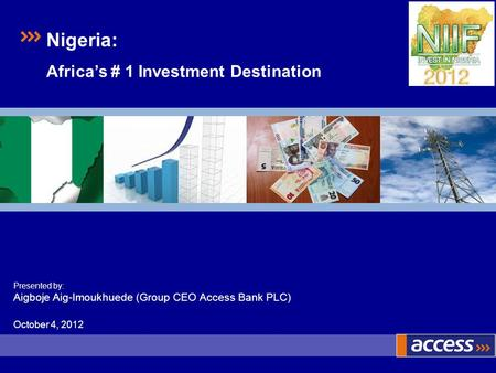 Presented by: Aigboje Aig-Imoukhuede (Group CEO Access Bank PLC) October 4, 2012 Nigeria: Africas # 1 Investment Destination.