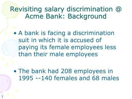 1 Revisiting salary Acme Bank: Background A bank is facing a discrimination suit in which it is accused of paying its female employees.