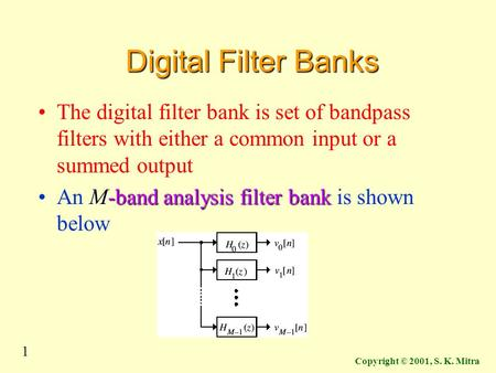 1 Copyright © 2001, S. K. Mitra Digital Filter Banks The digital filter bank is set of bandpass filters with either a common input or a summed output M-band.