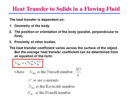 Heat Transfer to Solids in a Flowing Fluid The heat transfer is dependent on: 1.Geometry of the body. 2.The position or orientation of the body (parallel,