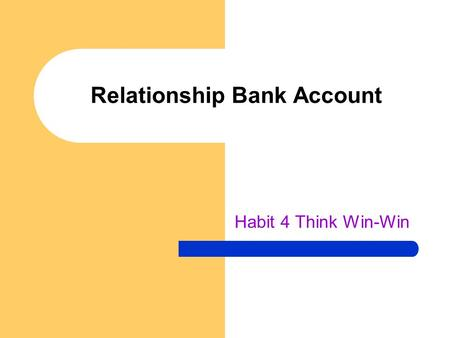 Relationship Bank Account Habit 4 Think Win-Win. Relationship Accounts You have an account for everyone you meet They never close – Can meet up with someone.