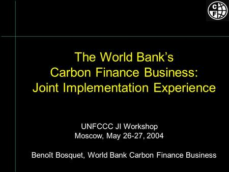 The World Banks Carbon Finance Business: Joint Implementation Experience Benoît Bosquet, World Bank Carbon Finance Business UNFCCC JI Workshop Moscow,