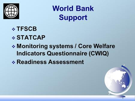 1 World Bank Support TFSCB STATCAP Monitoring systems / Core Welfare Indicators Questionnaire (CWIQ) Readiness Assessment.
