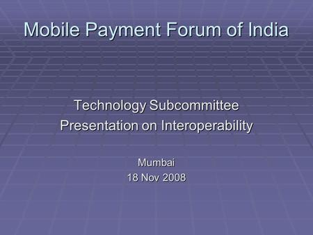 Mobile Payment Forum of India Technology Subcommittee Presentation on Interoperability Mumbai 18 Nov 2008.