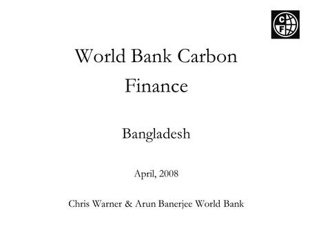 World Bank Carbon Finance Bangladesh April, 2008 Chris Warner & Arun Banerjee World Bank.