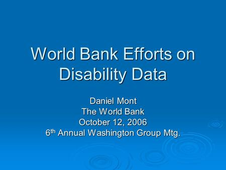 World Bank Efforts on Disability Data Daniel Mont The World Bank October 12, 2006 6 th Annual Washington Group Mtg.