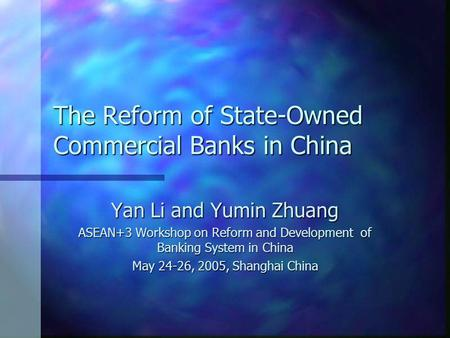 The Reform of State-Owned Commercial Banks in China Yan Li and Yumin Zhuang ASEAN+3 Workshop on Reform and Development of Banking System in China May 24-26,