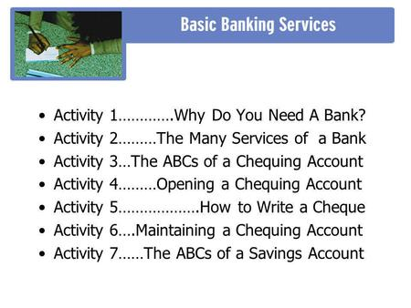 Activity 1………….Why Do You Need A Bank? Activity 2………The Many Services of a Bank Activity 3…The ABCs of a Chequing Account Activity 4………Opening a Chequing.