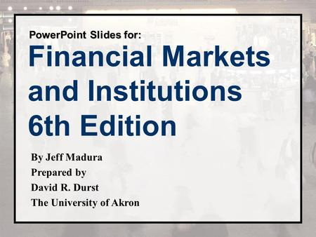 Financial Markets and Institutions 6th Edition PowerPoint Slides for: By Jeff Madura Prepared by David R. Durst The University of Akron.