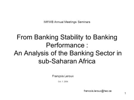 1 IMf/WB Annual Meetings Seminars From Banking Stability to Banking Performance : An Analysis of the Banking Sector in sub-Saharan Africa François Leroux.