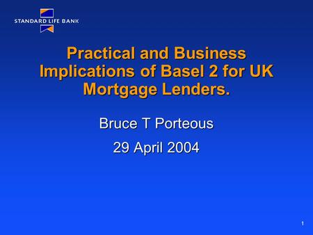 1 Practical and Business Implications of Basel 2 for UK Mortgage Lenders. Bruce T Porteous 29 April 2004.