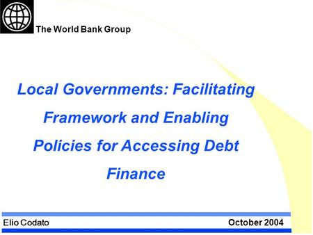 Elio Codato October 2004 Local Governments: Facilitating Framework and Enabling Policies for Accessing Debt Finance The World Bank Group.