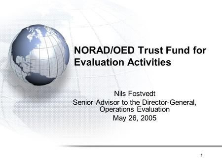 1 NORAD/OED Trust Fund for Evaluation Activities Nils Fostvedt Senior Advisor to the Director-General, Operations Evaluation May 26, 2005.
