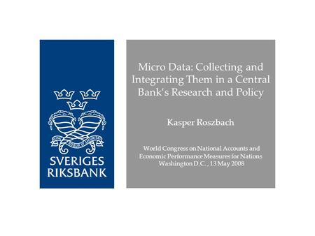 Micro Data: Collecting and Integrating Them in a Central Banks Research and Policy Kasper Roszbach World Congress on National Accounts and Economic Performance.