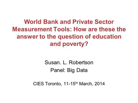 World Bank and Private Sector Measurement Tools: How are these the answer to the question of education and poverty? Susan. L. Robertson Panel: Big Data.