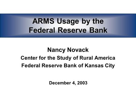 ARMS Usage by the Federal Reserve Bank Nancy Novack Center for the Study of Rural America Federal Reserve Bank of Kansas City December 4, 2003.