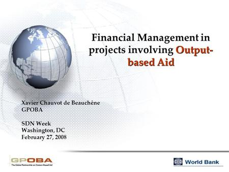 Financial Management in projects involving Output- based Aid Xavier Chauvot de Beauchêne GPOBA SDN Week Washington, DC February 27, 2008.