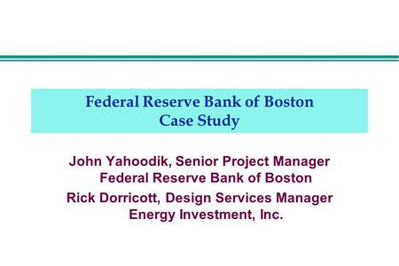 Federal Reserve Bank of Boston Case Study John Yahoodik, Senior Project Manager Federal Reserve Bank of Boston Rick Dorricott, Design Services Manager.