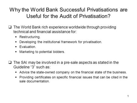 1 Why the World Bank Successful Privatisations are Useful for the Audit of Privatisation? The World Bank rich experience worldwide through providing technical.