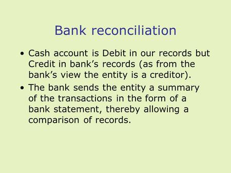 Bank reconciliation Cash account is Debit in our records but Credit in banks records (as from the banks view the entity is a creditor). The bank sends.