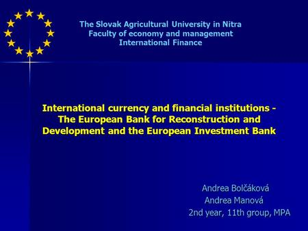 International currency and financial institutions - The European Bank for Reconstruction and Development and the European Investment Bank Andrea Bolčáková.
