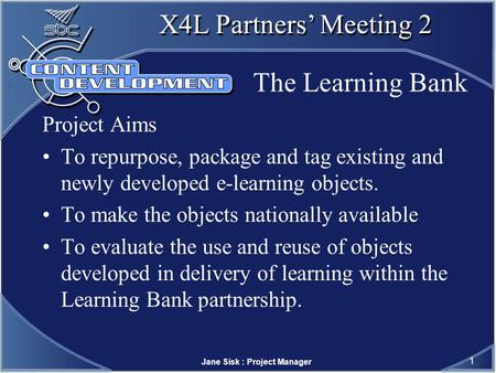 Jane Sisk : Project Manager 1 X4L Partners Meeting 2 The Learning Bank Project Aims To repurpose, package and tag existing and newly developed e-learning.
