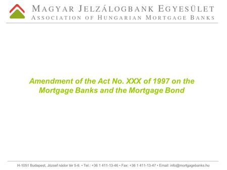 Amendment of the Act No. XXX of 1997 on the Mortgage Banks and the Mortgage Bond.