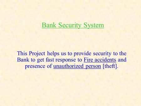 Bank Security System This Project helps us to provide security to the Bank to get fast response to Fire accidents and presence of unauthorized person [theft].