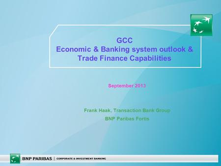 GCC Economic & Banking system outlook & Trade Finance Capabilities September 2013 Frank Haak, Transaction Bank Group BNP Paribas Fortis.