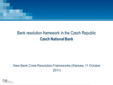 Bank resolution framework in the Czech Republic Czech National Bank New Bank Crisis Resolution Frameworks (Warsaw, 11 October 2011)