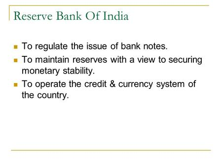 Reserve Bank Of India To regulate the issue of bank notes. To maintain reserves with a view to securing monetary stability. To operate the credit & currency.