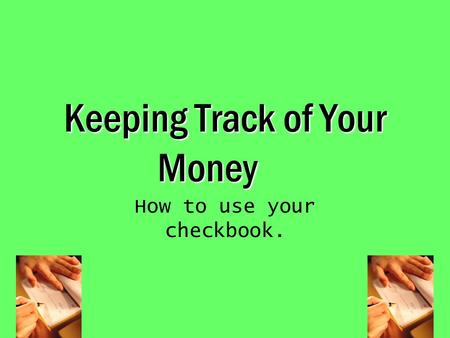 Keeping Track of Your Money How to use your checkbook.