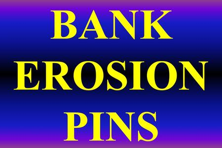 BANK EROSION PINS. BANK EROSION PINS A simple, inexpensive & accurate way to precisely measure bank erosion rates. Five foot long sections of ½ inch diameter.