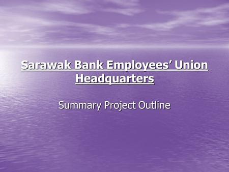 Sarawak Bank Employees Union Headquarters Summary Project Outline.