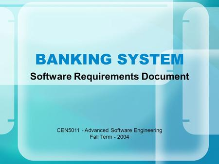 BANKING SYSTEM Software Requirements Document CEN5011 - Advanced Software Engineering Fall Term - 2004.