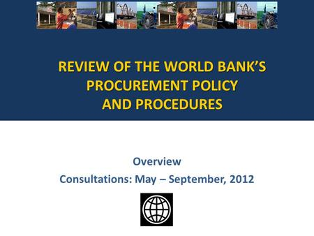 REVIEW OF THE WORLD BANKS PROCUREMENT POLICY AND PROCEDURES Overview Consultations: May – September, 2012.